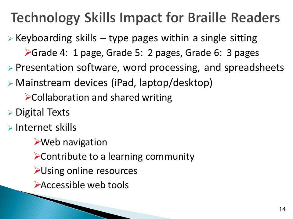  Keyboarding skills – type pages within a single sitting  Grade 4: 1 page, Grade 5: 2 pages, Grade 6: 3 pages  Presentation software, word processing, and spreadsheets  Mainstream devices (iPad, laptop/desktop)  Collaboration and shared writing  Digital Texts  Internet skills  Web navigation  Contribute to a learning community  Using online resources  Accessible web tools 14