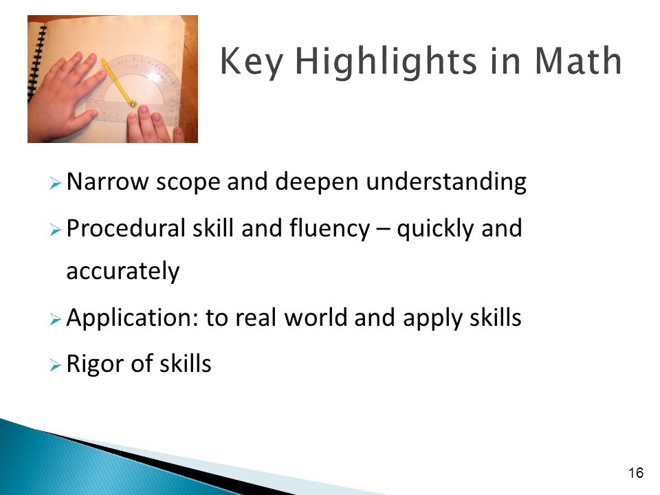  Narrow scope and deepen understanding  Procedural skill and fluency – quickly and accurately  Application: to real world and apply skills  Rigor of skills 16