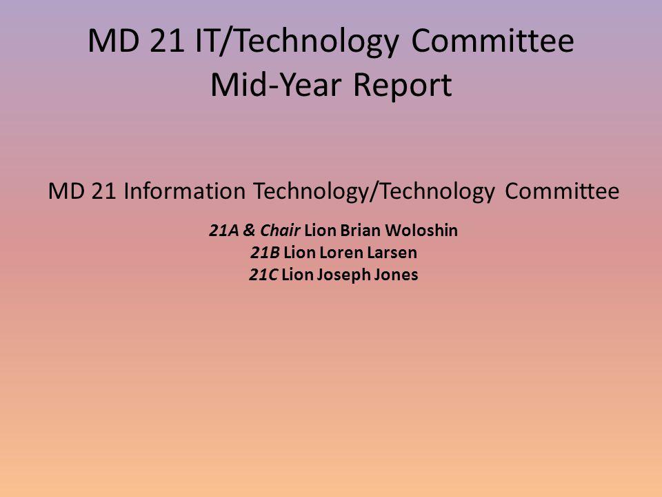MD 21 IT/Technology Committee Mid-Year Report MD 21 Information Technology/Technology Committee 21A & Chair Lion Brian Woloshin 21B Lion Loren Larsen 21C Lion Joseph Jones