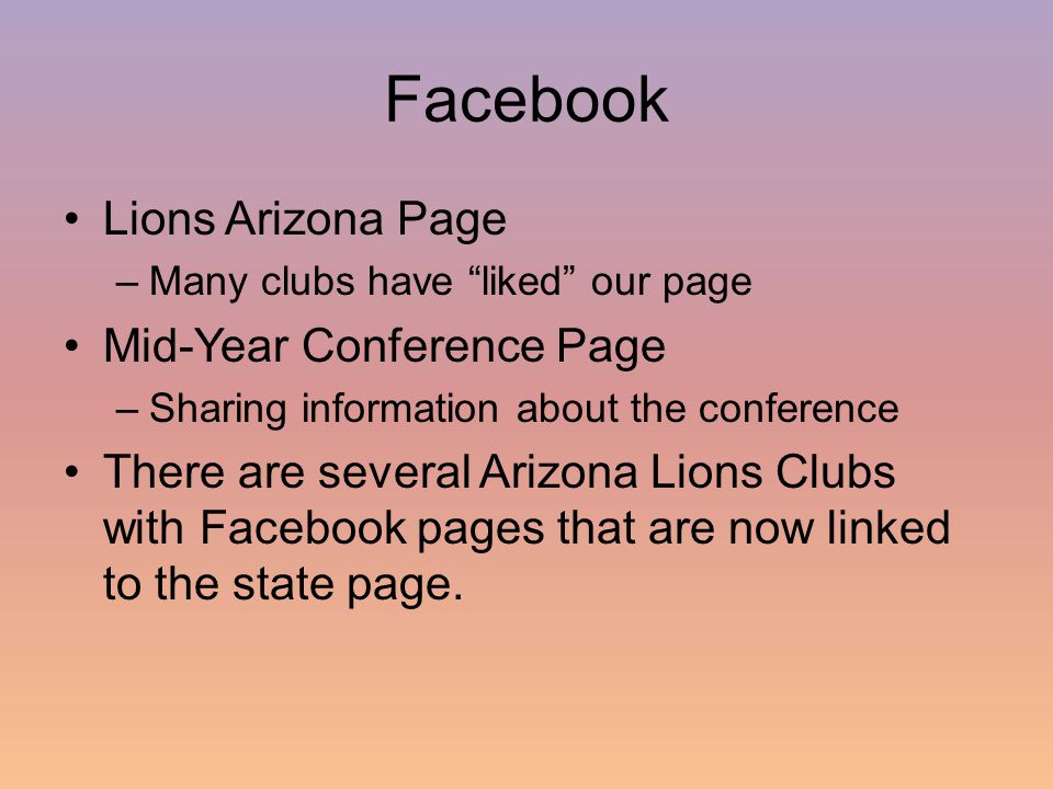 Facebook Lions Arizona Page –Many clubs have liked our page Mid-Year Conference Page –Sharing information about the conference There are several Arizona Lions Clubs with Facebook pages that are now linked to the state page.