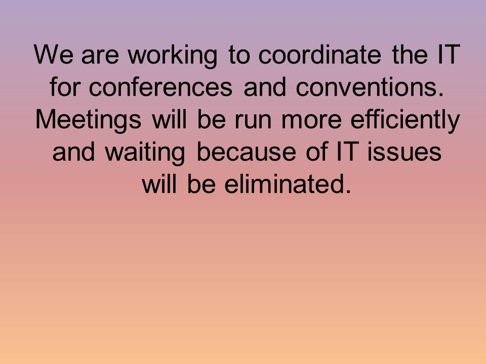We are working to coordinate the IT for conferences and conventions.