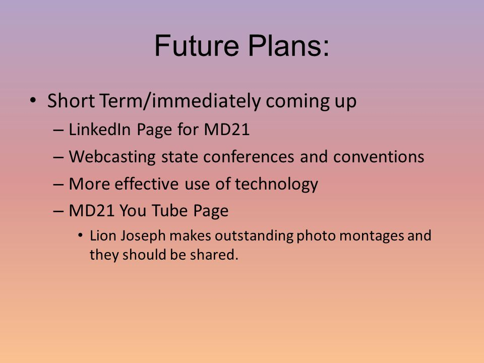 Future Plans: Short Term/immediately coming up – LinkedIn Page for MD21 – Webcasting state conferences and conventions – More effective use of technology – MD21 You Tube Page Lion Joseph makes outstanding photo montages and they should be shared.