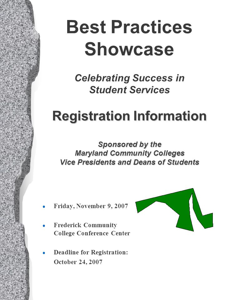 Registration Information Sponsored by the Maryland Community Colleges Vice Presidents and Deans of Students Best Practices Showcase Celebrating Success in Student Services Registration Information Sponsored by the Maryland Community Colleges Vice Presidents and Deans of Students l Friday, November 9, 2007 l Frederick Community College Conference Center l Deadline for Registration: October 24, 2007