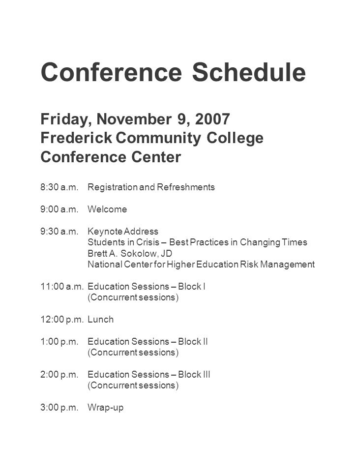 Conference Schedule Friday, November 9, 2007 Frederick Community College Conference Center 8:30 a.m.Registration and Refreshments 9:00 a.m.Welcome 9:30 a.m.Keynote Address Students in Crisis – Best Practices in Changing Times Brett A.