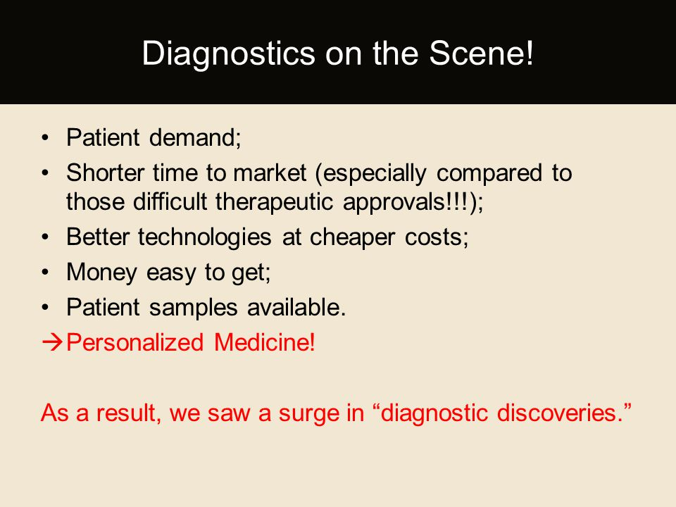 Patient demand; Shorter time to market (especially compared to those difficult therapeutic approvals!!!); Better technologies at cheaper costs; Money easy to get; Patient samples available.