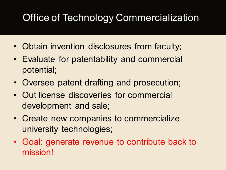 Obtain invention disclosures from faculty; Evaluate for patentability and commercial potential; Oversee patent drafting and prosecution; Out license discoveries for commercial development and sale; Create new companies to commercialize university technologies; Goal: generate revenue to contribute back to mission.