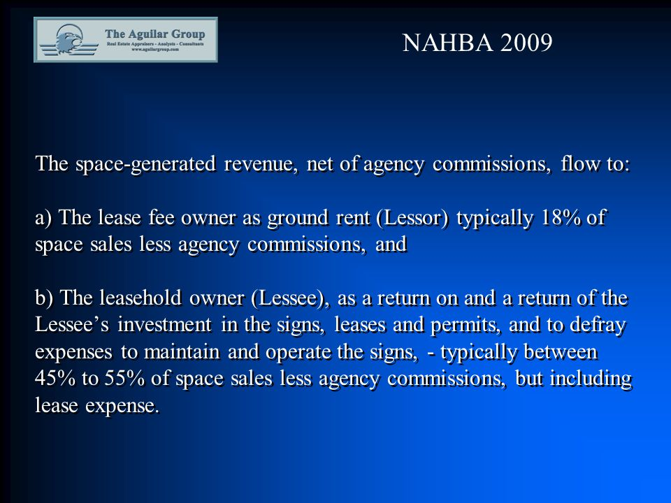 The space-generated revenue, net of agency commissions, flow to: a) The lease fee owner as ground rent (Lessor) typically 18% of space sales less agency commissions, and b) The leasehold owner (Lessee), as a return on and a return of the Lessee's investment in the signs, leases and permits, and to defray expenses to maintain and operate the signs, - typically between 45% to 55% of space sales less agency commissions, but including lease expense.