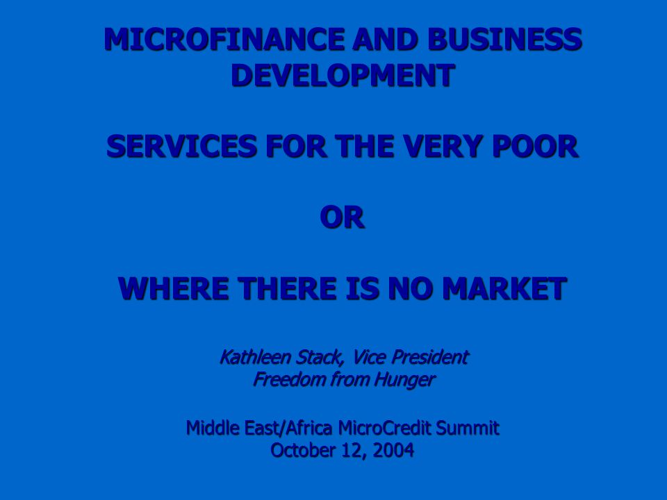 MICROFINANCE AND BUSINESS DEVELOPMENT SERVICES FOR THE VERY POOR OR WHERE THERE IS NO MARKET Kathleen Stack, Vice President Freedom from Hunger Middle