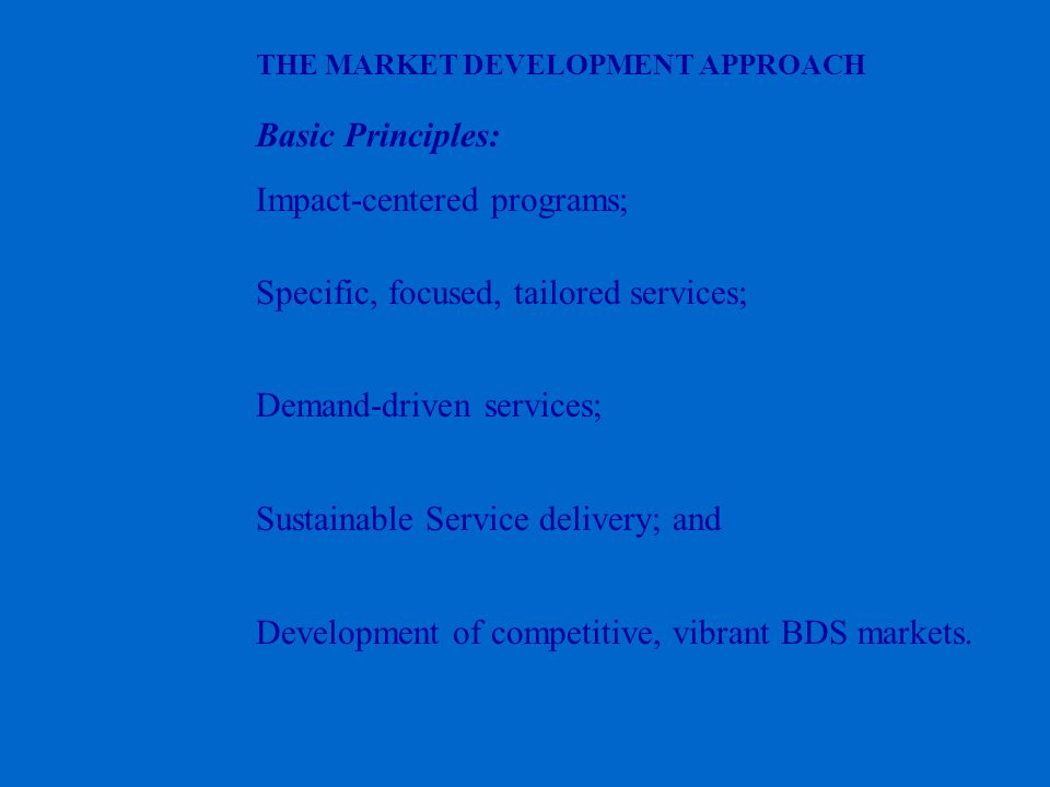 THE MARKET DEVELOPMENT APPROACH Basic Principles: Impact-centered programs; Specific, focused, tailored services; Demand-driven services; Sustainable Service delivery; and Development of competitive, vibrant BDS markets.