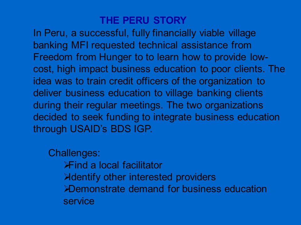 THE PERU STORY In Peru, a successful, fully financially viable village banking MFI requested technical assistance from Freedom from Hunger to to learn