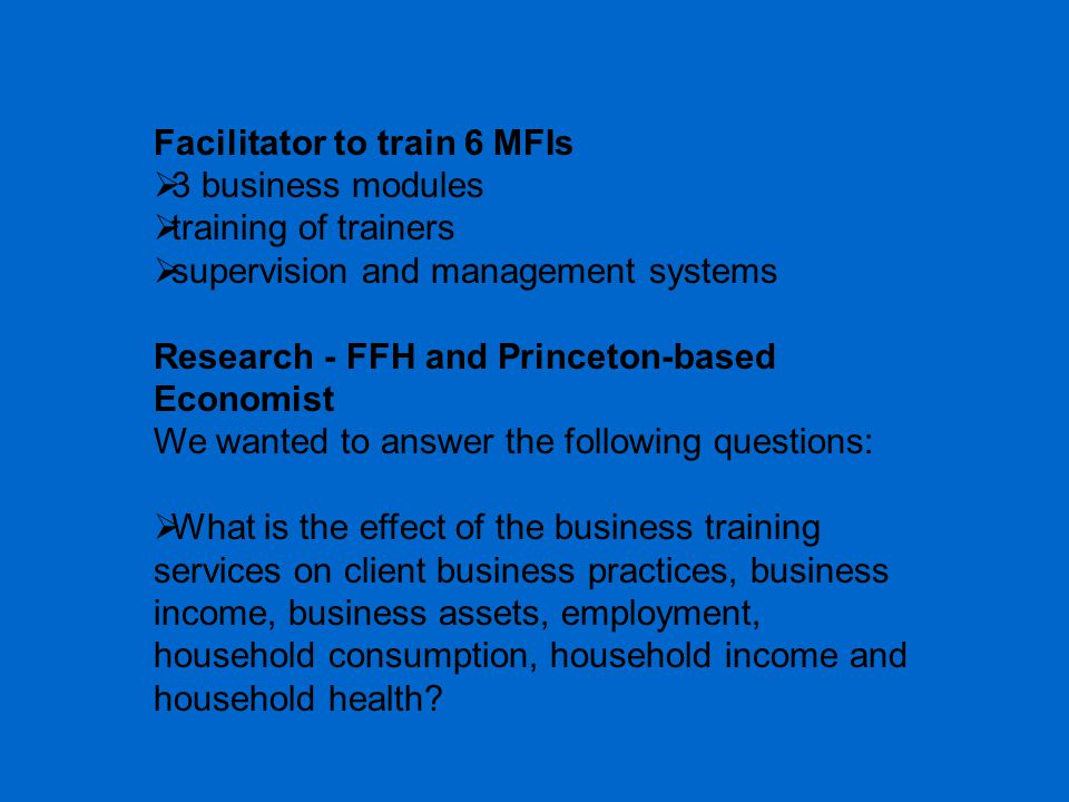 Facilitator to train 6 MFIs  3 business modules  training of trainers  supervision and management systems Research - FFH and Princeton-based Econom