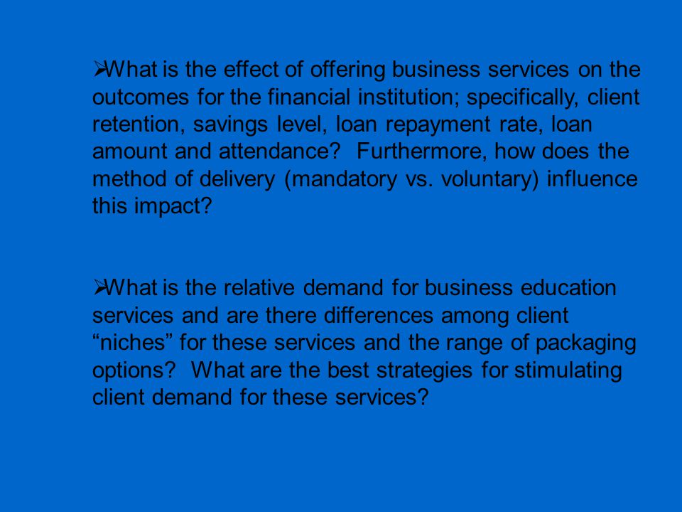  What is the effect of offering business services on the outcomes for the financial institution; specifically, client retention, savings level, loan repayment rate, loan amount and attendance.