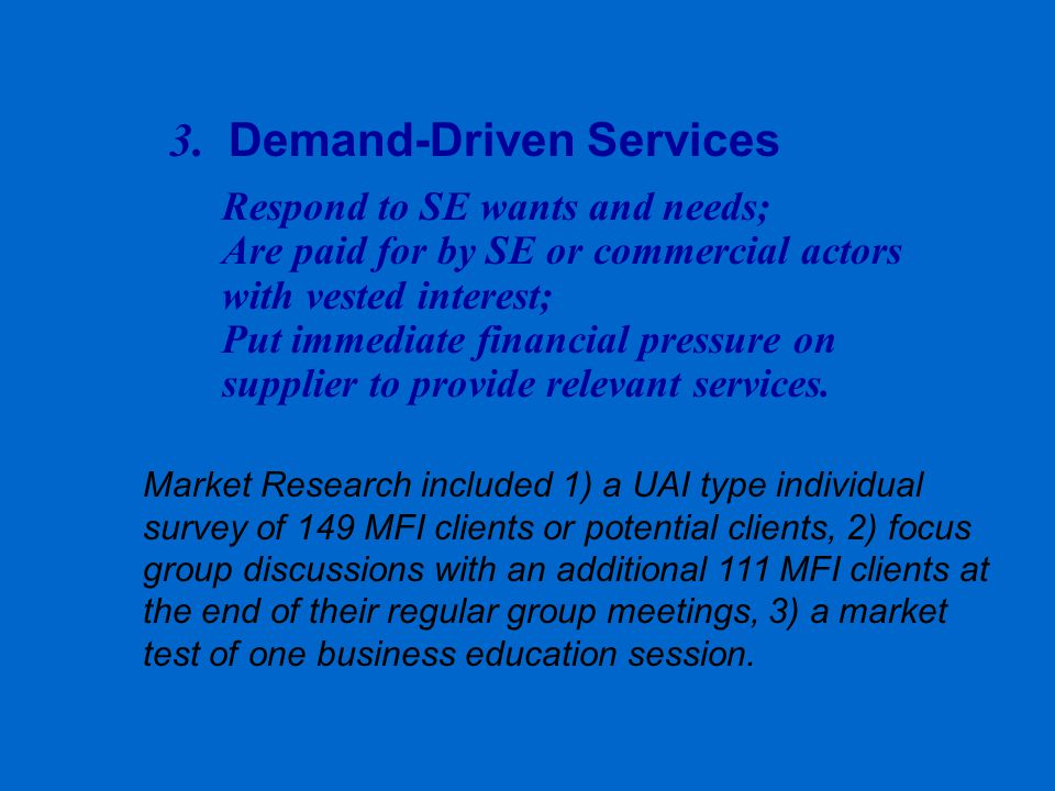 Market Research included 1) a UAI type individual survey of 149 MFI clients or potential clients, 2) focus group discussions with an additional 111 MFI clients at the end of their regular group meetings, 3) a market test of one business education session.