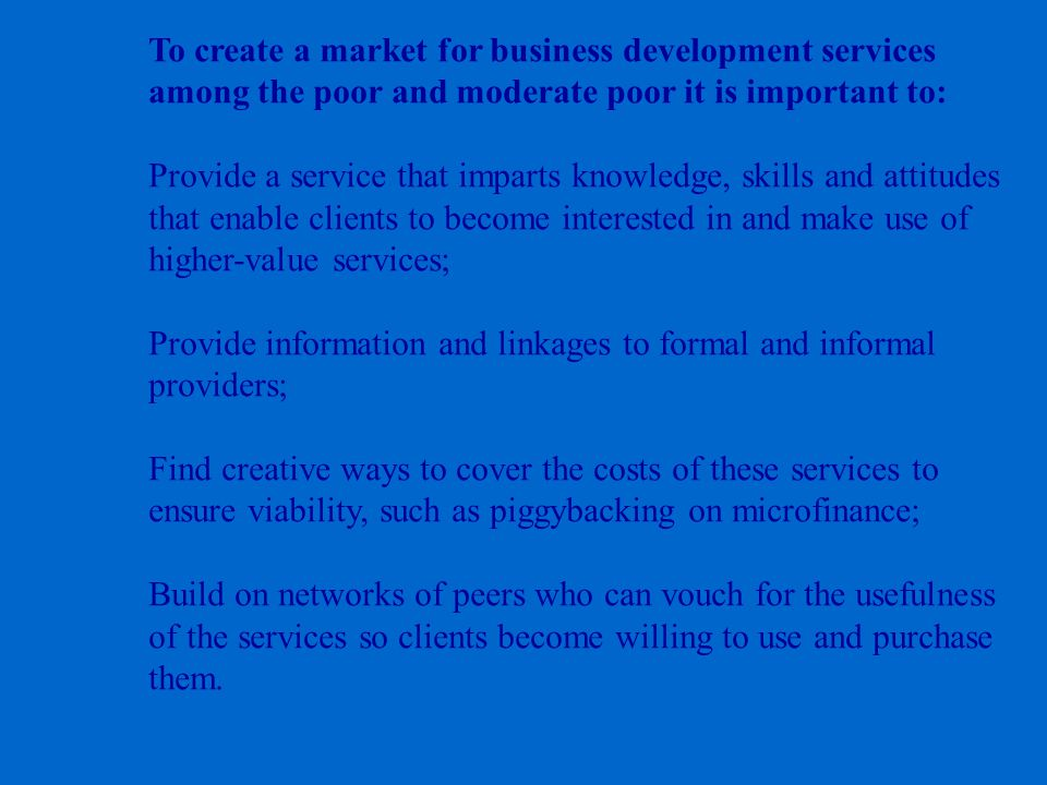 To create a market for business development services among the poor and moderate poor it is important to: Provide a service that imparts knowledge, skills and attitudes that enable clients to become interested in and make use of higher-value services; Provide information and linkages to formal and informal providers; Find creative ways to cover the costs of these services to ensure viability, such as piggybacking on microfinance; Build on networks of peers who can vouch for the usefulness of the services so clients become willing to use and purchase them.