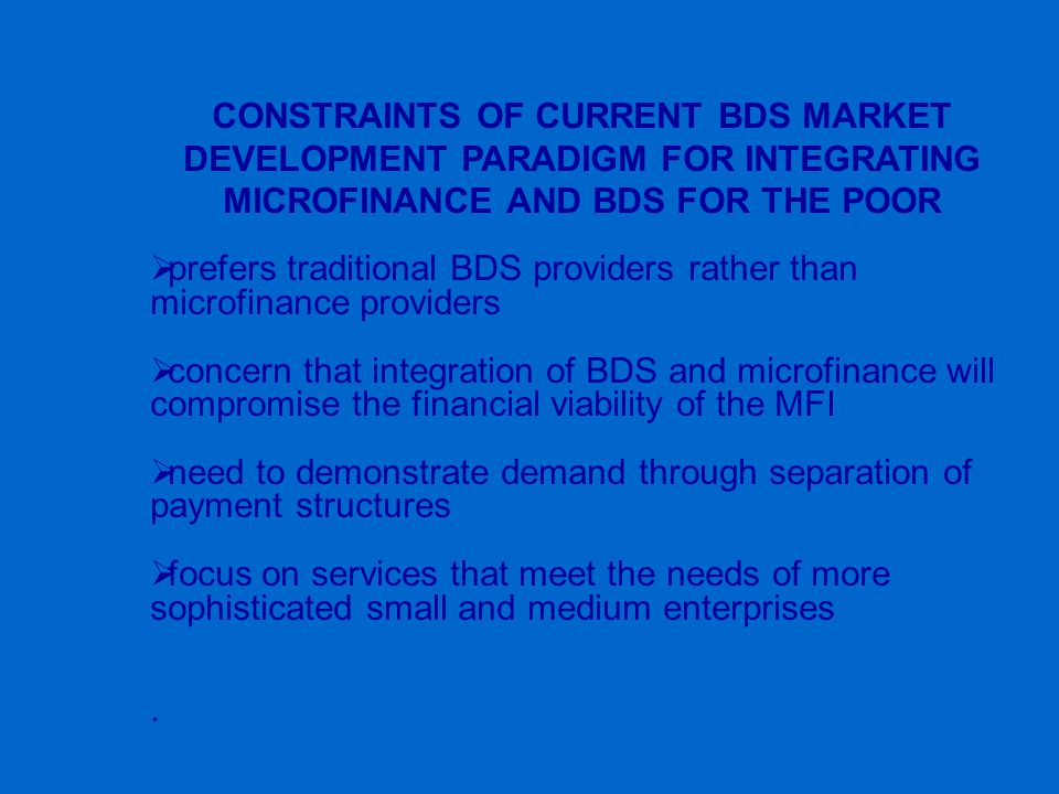 CONSTRAINTS OF CURRENT BDS MARKET DEVELOPMENT PARADIGM FOR INTEGRATING MICROFINANCE AND BDS FOR THE POOR  prefers traditional BDS providers rather than microfinance providers  concern that integration of BDS and microfinance will compromise the financial viability of the MFI  need to demonstrate demand through separation of payment structures  focus on services that meet the needs of more sophisticated small and medium enterprises.
