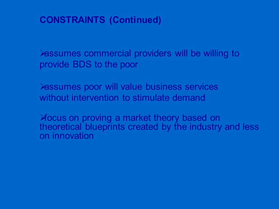 CONSTRAINTS (Continued)  assumes commercial providers will be willing to provide BDS to the poor  assumes poor will value business services without
