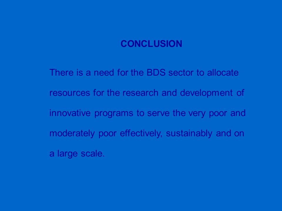 CONCLUSION There is a need for the BDS sector to allocate resources for the research and development of innovative programs to serve the very poor and moderately poor effectively, sustainably and on a large scale.