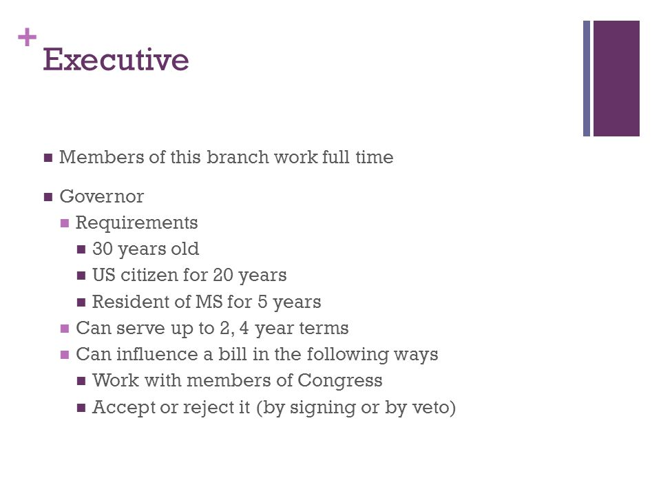 + Executive Members of this branch work full time Governor Requirements 30 years old US citizen for 20 years Resident of MS for 5 years Can serve up t