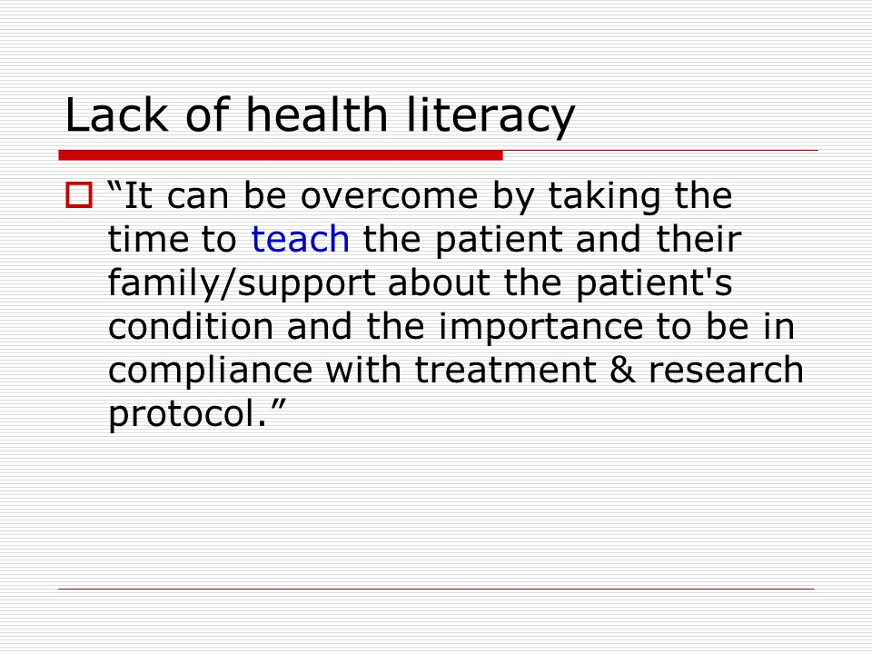 Lack of health literacy  It can be overcome by taking the time to teach the patient and their family/support about the patient s condition and the importance to be in compliance with treatment & research protocol.
