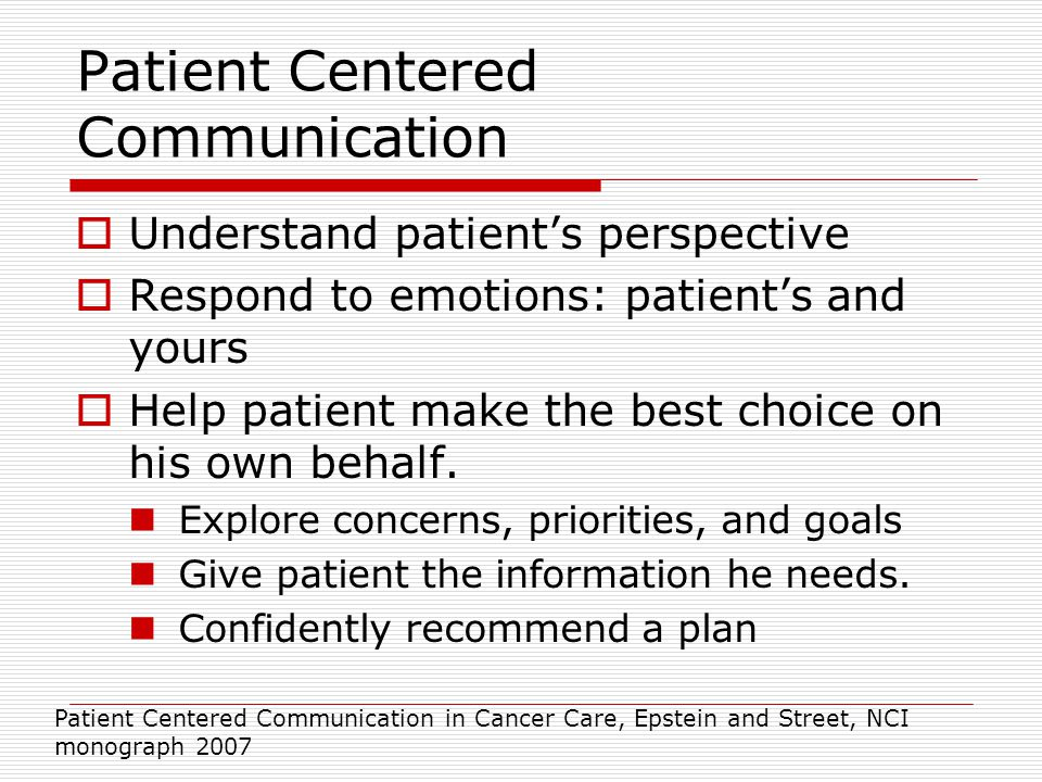 Patient Centered Communication  Understand patient's perspective  Respond to emotions: patient's and yours  Help patient make the best choice on his own behalf.