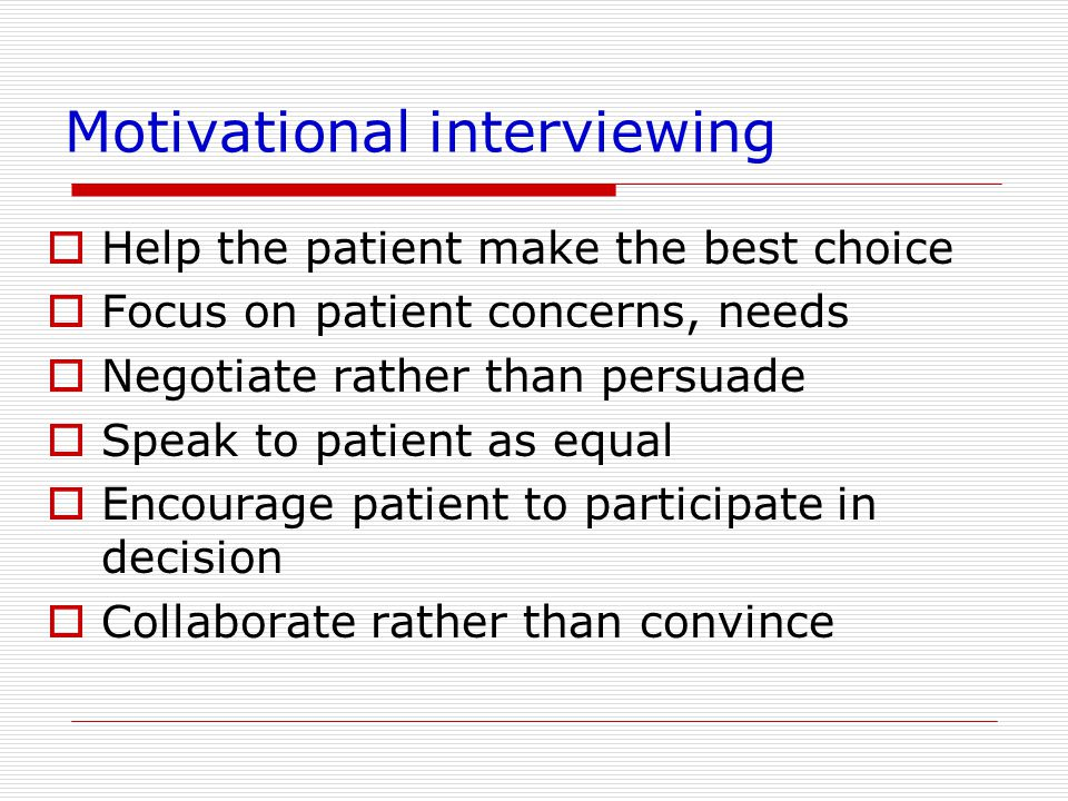 Motivational interviewing  Help the patient make the best choice  Focus on patient concerns, needs  Negotiate rather than persuade  Speak to patient as equal  Encourage patient to participate in decision  Collaborate rather than convince