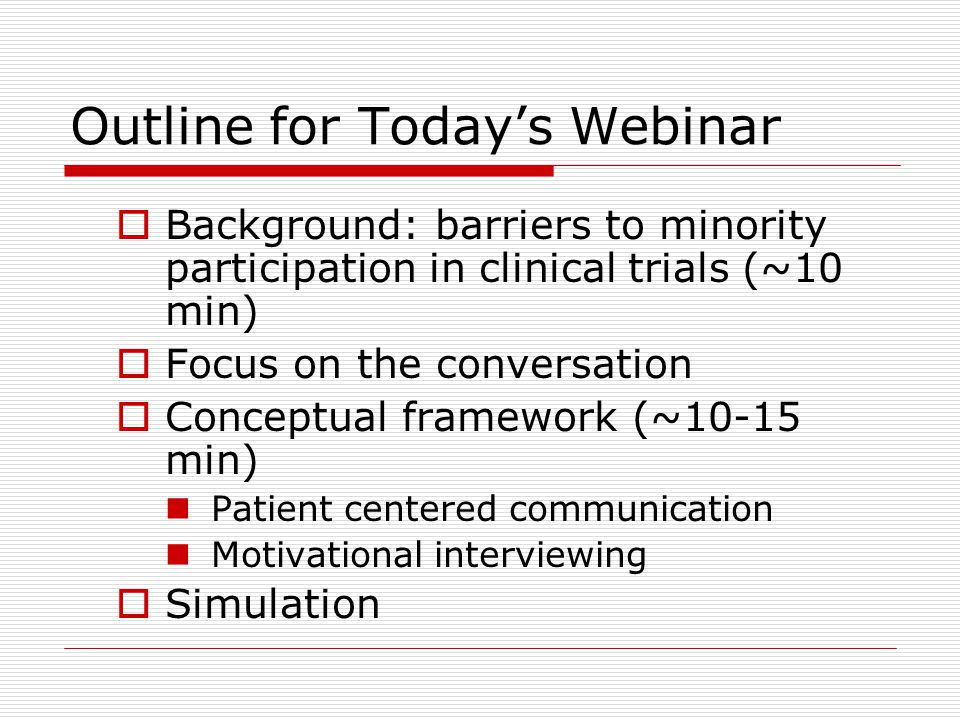 Outline for Today's Webinar  Background: barriers to minority participation in clinical trials (~10 min)  Focus on the conversation  Conceptual framework (~10-15 min) Patient centered communication Motivational interviewing  Simulation