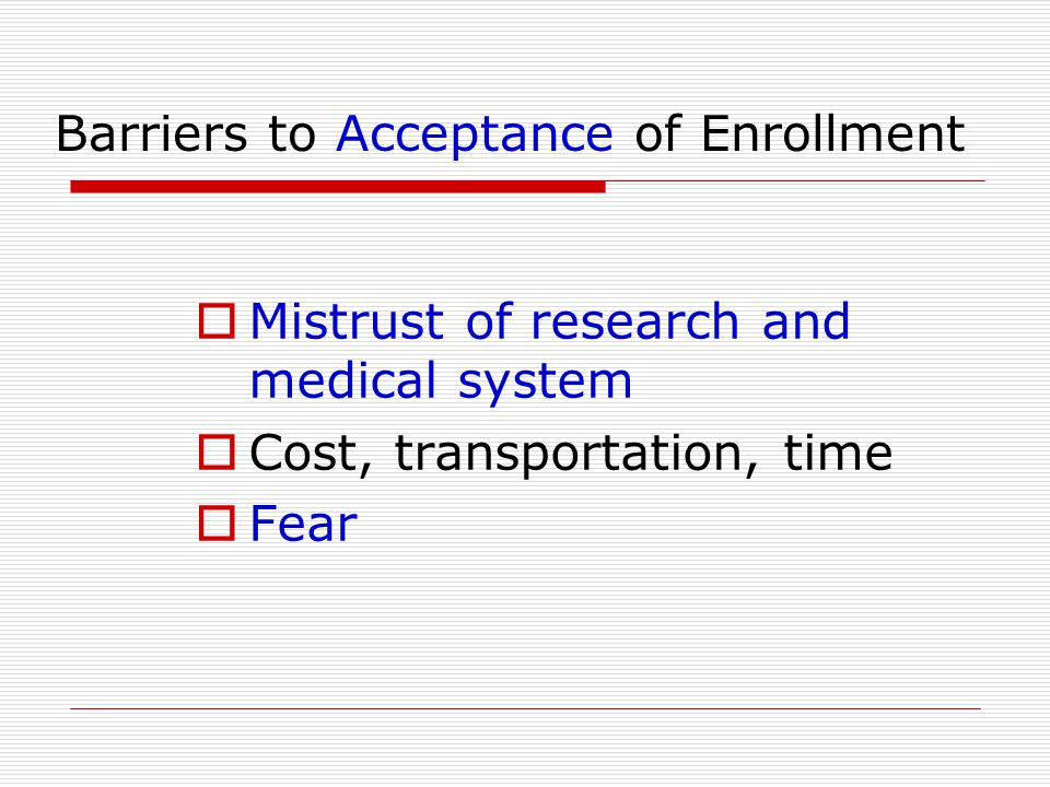 Barriers to Acceptance of Enrollment  Mistrust of research and medical system  Cost, transportation, time  Fear