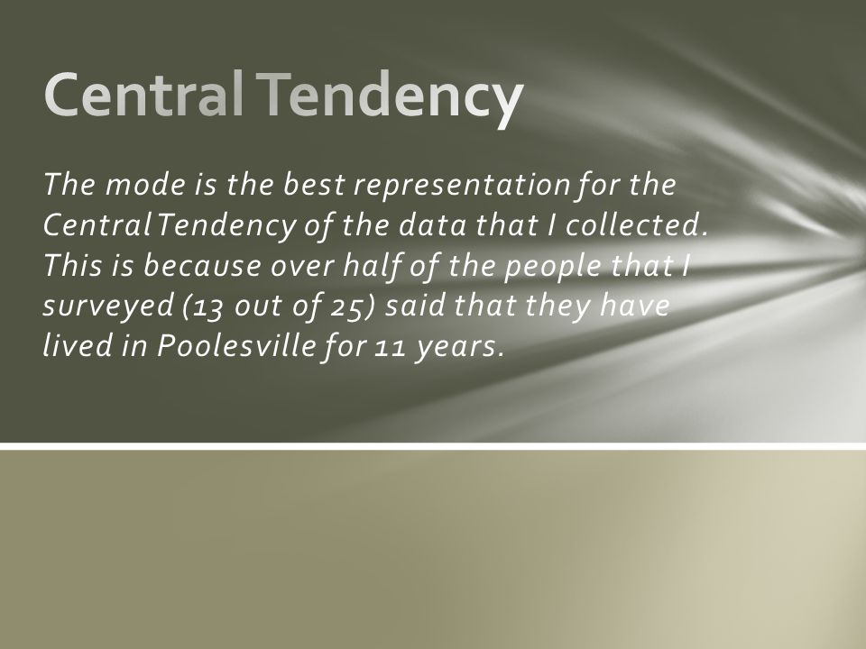 The mode is the best representation for the Central Tendency of the data that I collected.