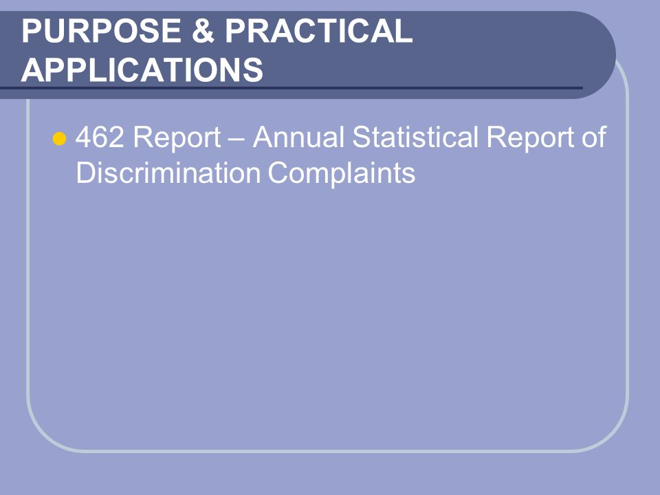 PURPOSE & PRACTICAL APPLICATIONS 462 Report – Annual Statistical Report of Discrimination Complaints