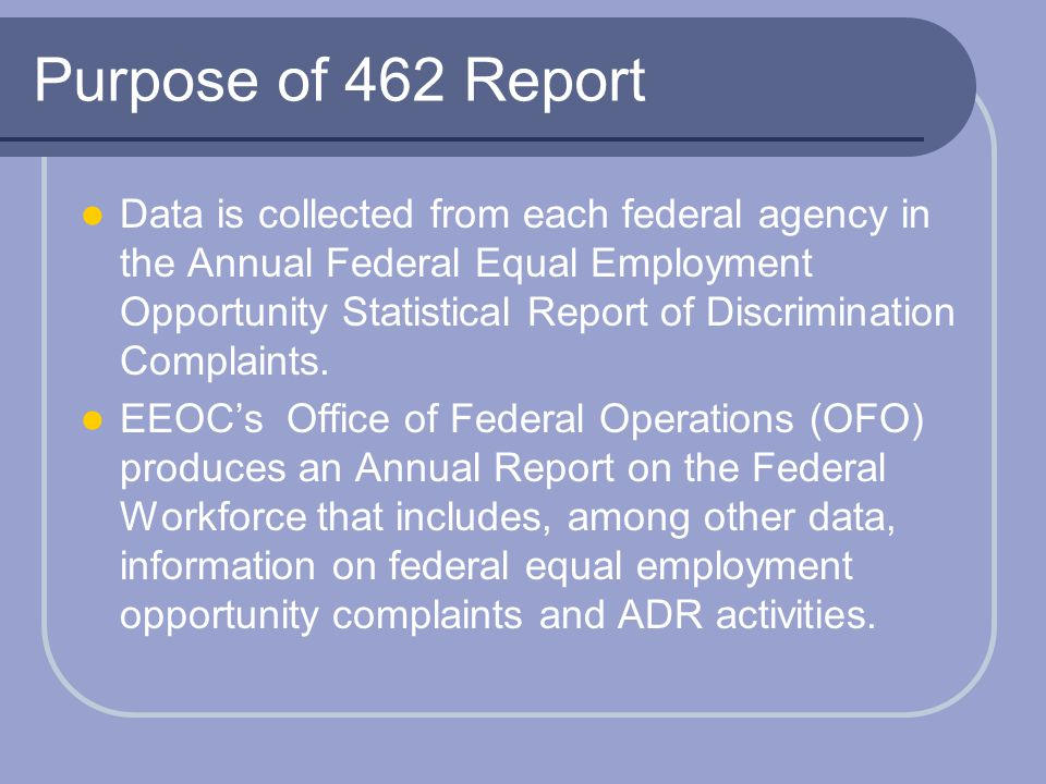Purpose of 462 Report Data is collected from each federal agency in the Annual Federal Equal Employment Opportunity Statistical Report of Discriminati