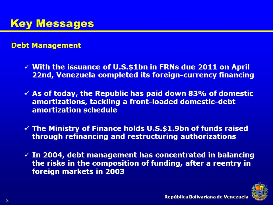 República Bolivariana de Venezuela 2 Key Messages With the issuance of U.S.$1bn in FRNs due 2011 on April 22nd, Venezuela completed its foreign-curren