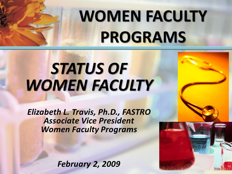 STATUS OF WOMEN FACULTY Elizabeth L. Travis, Ph.D., FASTRO Associate Vice President Women Faculty Programs February 2, 2009 WOMEN FACULTY PROGRAMS