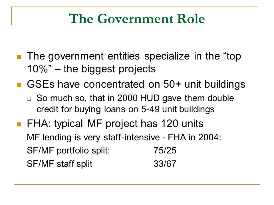 The Government Role The government entities specialize in the top 10% – the biggest projects GSEs have concentrated on 50+ unit buildings  So much so, that in 2000 HUD gave them double credit for buying loans on 5-49 unit buildings FHA: typical MF project has 120 units MF lending is very staff-intensive - FHA in 2004: SF/MF portfolio split: 75/25 SF/MF staff split33/67