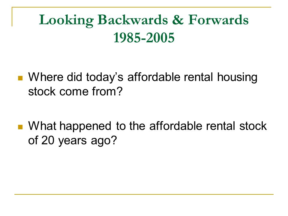 Looking Backwards & Forwards 1985-2005 Where did today's affordable rental housing stock come from.
