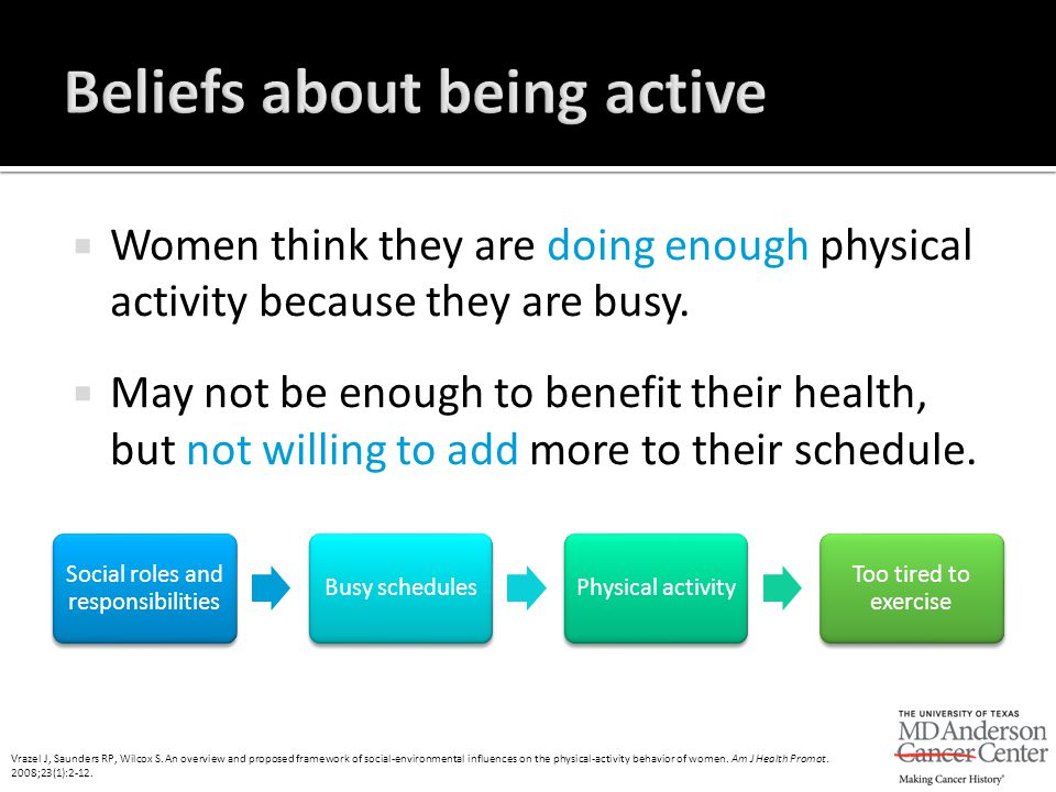  Women think they are doing enough physical activity because they are busy.  May not be enough to benefit their health, but not willing to add more