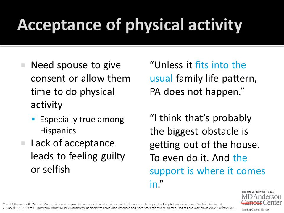  Need spouse to give consent or allow them time to do physical activity  Especially true among Hispanics  Lack of acceptance leads to feeling guilt