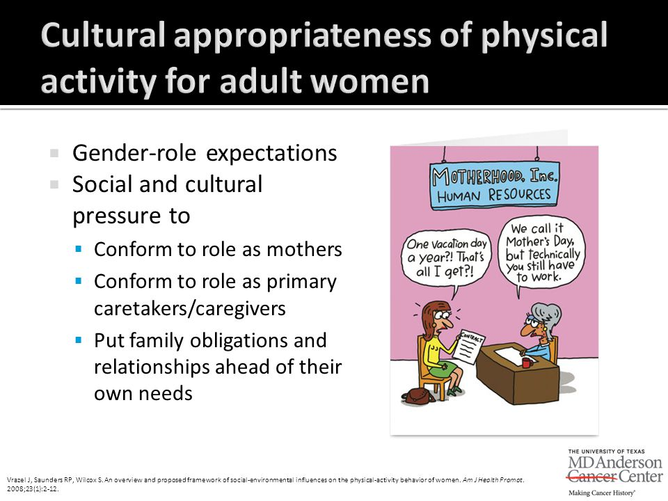  Gender-role expectations  Social and cultural pressure to  Conform to role as mothers  Conform to role as primary caretakers/caregivers  Put fam