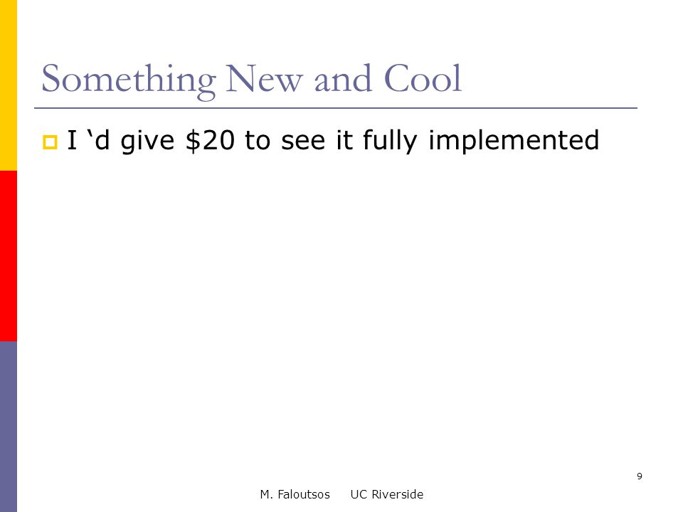 M. Faloutsos UC Riverside 9 Something New and Cool  I 'd give $20 to see it fully implemented