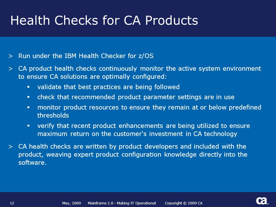 ® Health Checks for CA Products 12 >Run under the IBM Health Checker for z/OS >CA product health checks continuously monitor the active system environment to ensure CA solutions are optimally configured:  validate that best practices are being followed  check that recommended product parameter settings are in use  monitor product resources to ensure they remain at or below predefined thresholds  verify that recent product enhancements are being utilized to ensure maximum return on the customer s investment in CA technology >CA health checks are written by product developers and included with the product, weaving expert product configuration knowledge directly into the software.