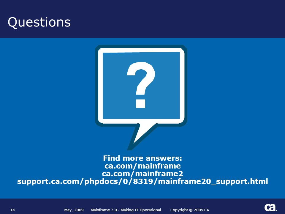 ® Questions 14 Find more answers: ca.com/mainframe ca.com/mainframe2 support.ca.com/phpdocs/0/8319/mainframe20_support.html May, 2009 Mainframe 2.0 - Making IT Operational Copyright © 2009 CA