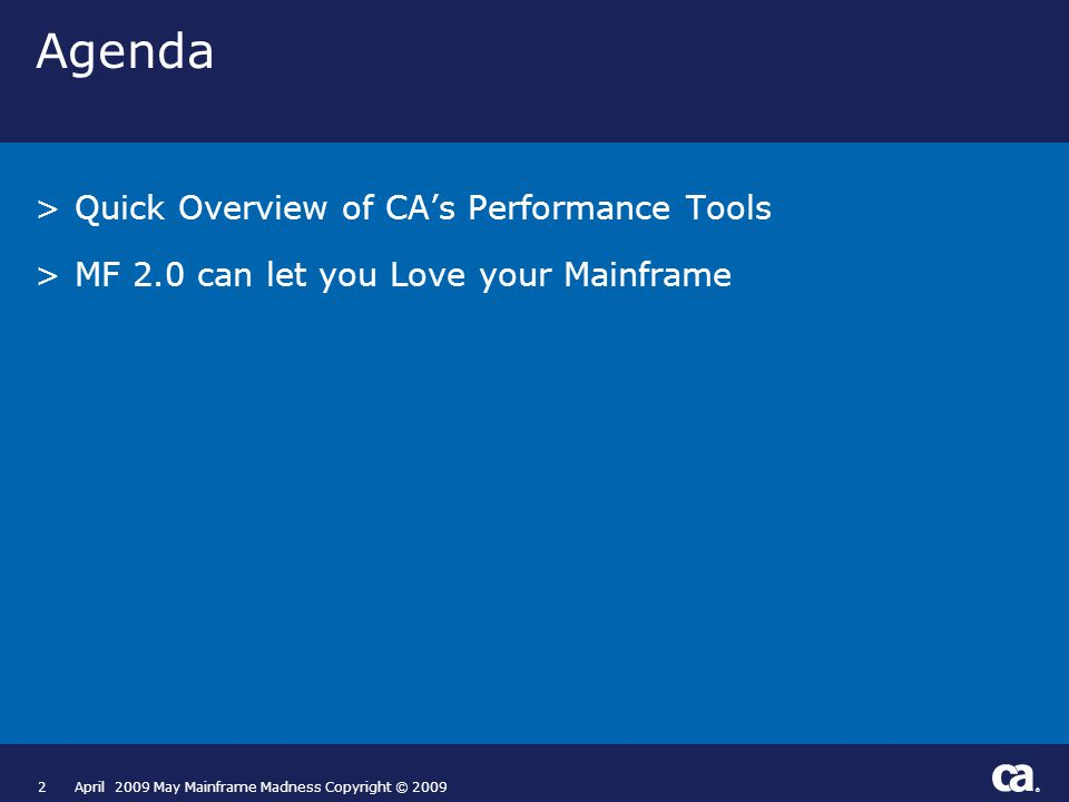 ® 2April 2009 May Mainframe Madness Copyright © 2009 Agenda >Quick Overview of CA's Performance Tools >MF 2.0 can let you Love your Mainframe
