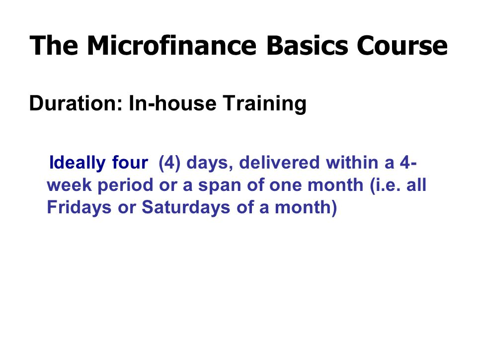 The Microfinance Basics Course Learning Modules:  The Role of the Account Officers in the Microfinance Loan Process  Basic Concepts of Financial Intermediation and Microfinance  Microfinance Best Practice and Principles  Client Selection using Character & Risk (CIBI) and Repayment (Cash Flow) Analysis  Zero Tolerance against Delinquency