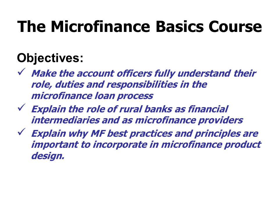 The Microfinance Basics Course Objectives: Make the account officers fully understand their role, duties and responsibilities in the microfinance loan process Explain the role of rural banks as financial intermediaries and as microfinance providers Explain why MF best practices and principles are important to incorporate in microfinance product design.
