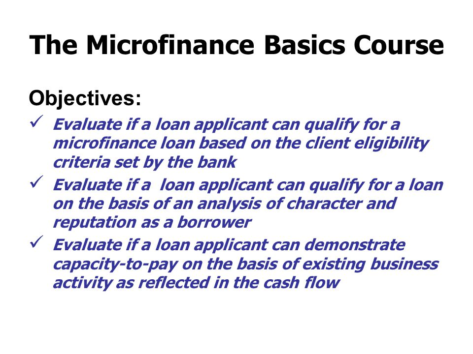 The Microfinance Basics Course Objectives: Evaluate if a loan applicant can qualify for a microfinance loan based on the client eligibility criteria set by the bank Evaluate if a loan applicant can qualify for a loan on the basis of an analysis of character and reputation as a borrower Evaluate if a loan applicant can demonstrate capacity-to-pay on the basis of existing business activity as reflected in the cash flow