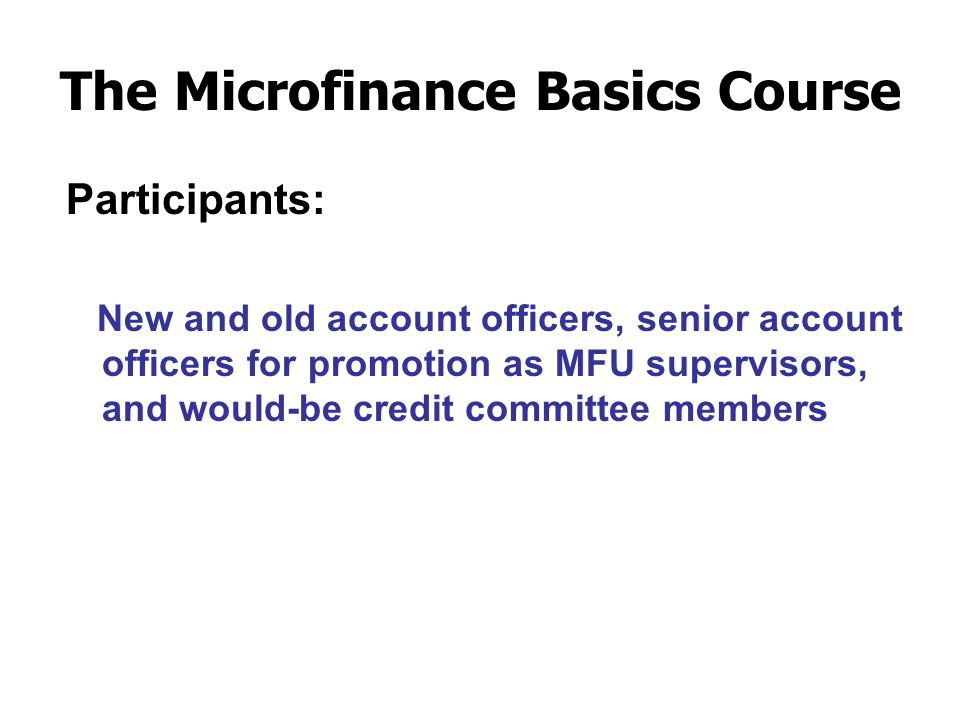 The Microfinance Basics Course Participants: New and old account officers, senior account officers for promotion as MFU supervisors, and would-be credit committee members