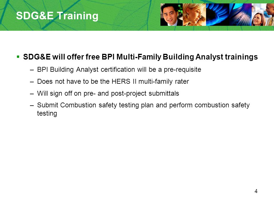 4 SDG&E Training  SDG&E will offer free BPI Multi-Family Building Analyst trainings –BPI Building Analyst certification will be a pre-requisite –Does not have to be the HERS II multi-family rater –Will sign off on pre- and post-project submittals –Submit Combustion safety testing plan and perform combustion safety testing