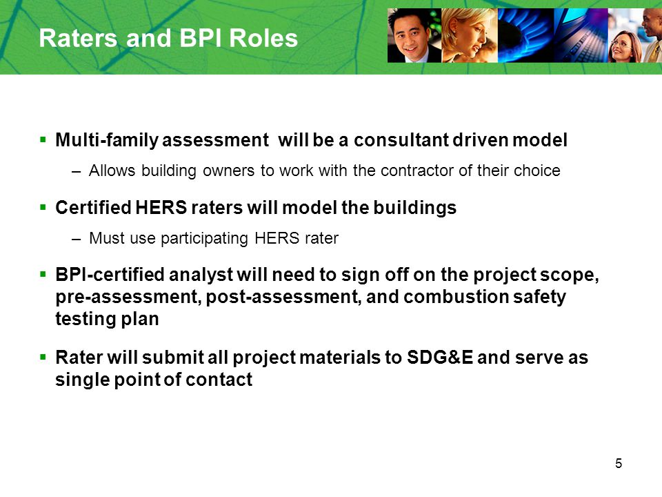 5 Raters and BPI Roles  Multi-family assessment will be a consultant driven model –Allows building owners to work with the contractor of their choice  Certified HERS raters will model the buildings –Must use participating HERS rater  BPI-certified analyst will need to sign off on the project scope, pre-assessment, post-assessment, and combustion safety testing plan  Rater will submit all project materials to SDG&E and serve as single point of contact