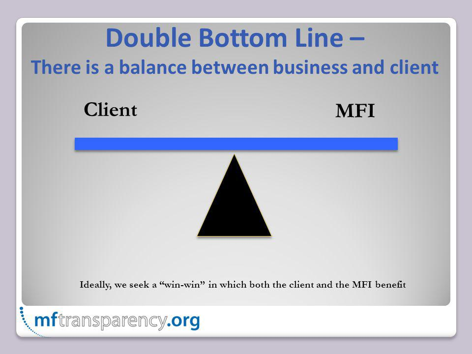 Double Bottom Line – There is a balance between business and client Client MFI Ideally, we seek a win-win in which both the client and the MFI benefit