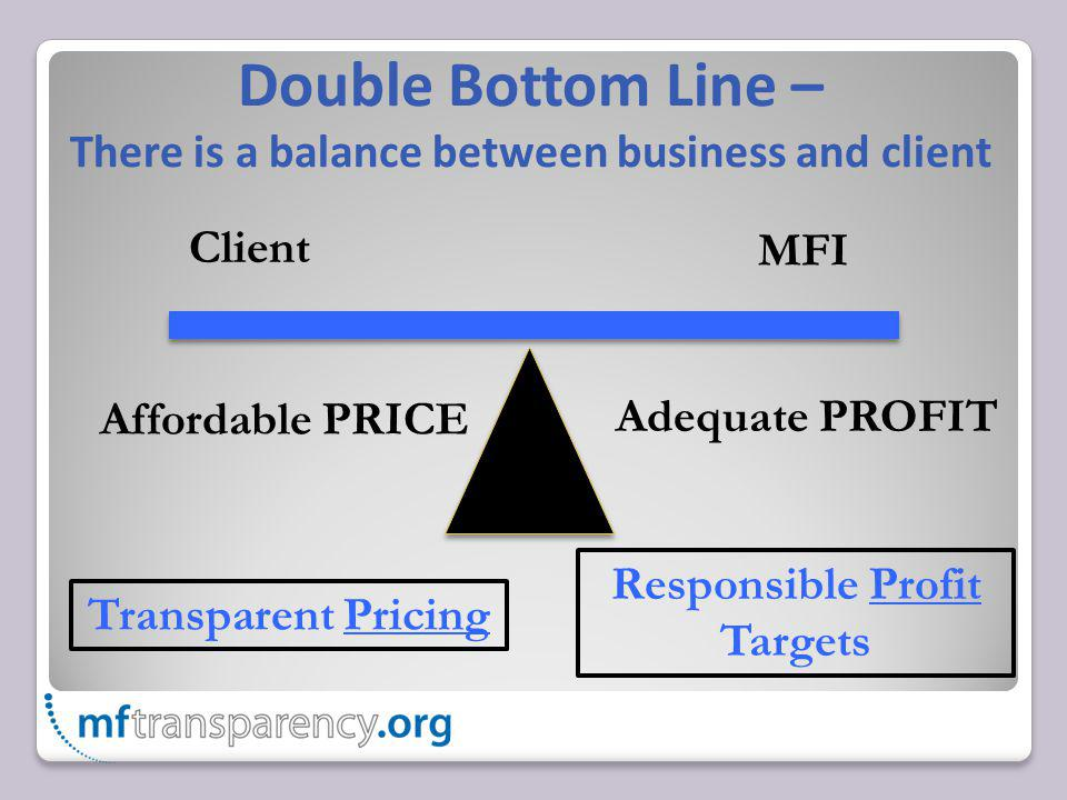 Double Bottom Line – There is a balance between business and client Client MFI Affordable PRICE Adequate PROFIT Transparent Pricing Responsible Profit