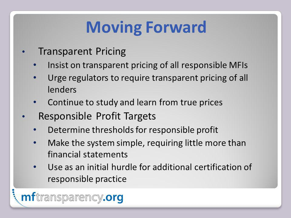 Moving Forward Transparent Pricing Insist on transparent pricing of all responsible MFIs Urge regulators to require transparent pricing of all lenders Continue to study and learn from true prices Responsible Profit Targets Determine thresholds for responsible profit Make the system simple, requiring little more than financial statements Use as an initial hurdle for additional certification of responsible practice